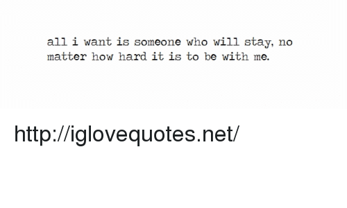 Http, How, and Net: all i want is someone who will stay, no  matter how hard it is to be with me. http://iglovequotes.net/