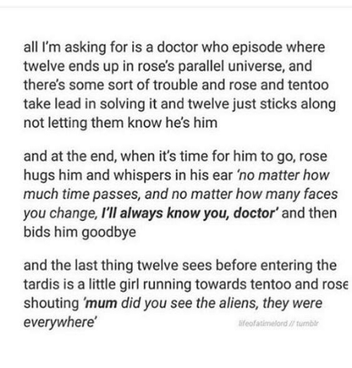 Doctor, Memes, and Tumblr: all I'm asking for is a doctor who episode where  twelve ends up in rose's parallel universe, and  there's some sort of trouble and rose and tentoo  take lead in solving it and twelve just sticks along  not letting them know he's him  and at the end, when it's time for him to go, rose  hugs him and whispers in his ear 'no matter how  much time passes, and no matter how many faces  you change, I'lI always know you, doctor' and then  bids him goodbye  and the last thing twelve sees before entering the  tardis is a little girl running towards tentoo and rose  shouting 'mum did you see the aliens, they were  everywhere  ifeofatimelord// tumblr