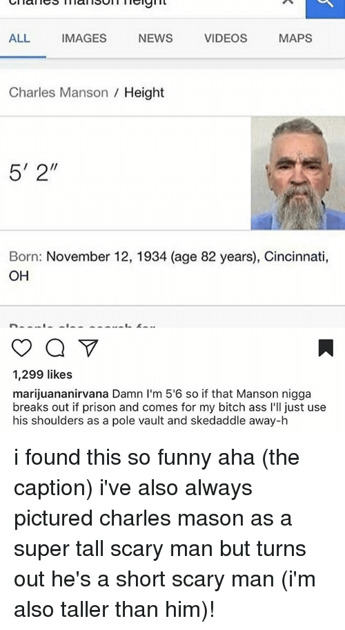 "Ass, Bitch, and Funny: ALL  IMAGES  NEWS  VIDEOS  MAPS  Charles Manson Height  5' 2""  Born: November 12, 1934 (age 82 years), Cincinnati,  OH  1,299 likes  marijuananirvana Damn l'm 5'6 so if that Manson nigga  breaks out if prison and comes for my bitch ass l'll just use  his shoulders as a pole vault and skedaddle away-h i found this so funny aha (the caption) i've also always pictured charles mason as a super tall scary man but turns out he's a short scary man (i'm also taller than him)!"