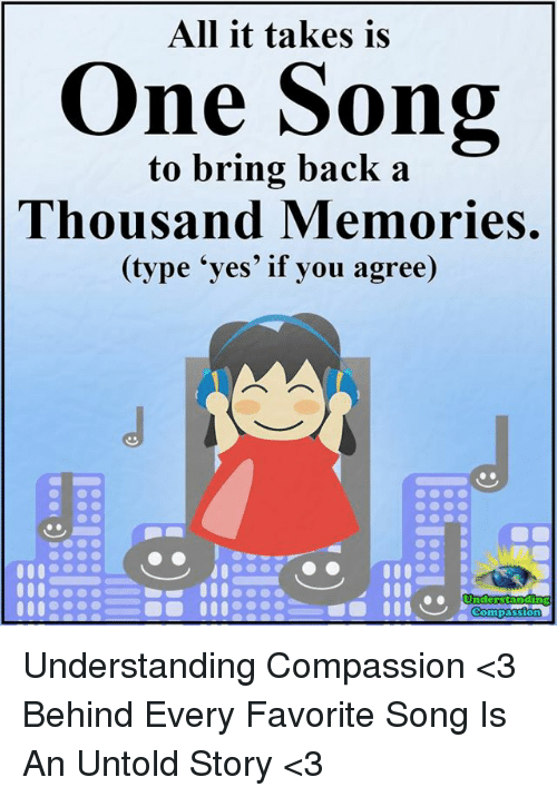 "Memes, Compassion, and Understanding: All it takes is  ne Song  to bring back a  Thousand Memories.  (type ""yes' if you agree)  Underst  Compassion Understanding Compassion <3  Behind Every Favorite Song Is An Untold Story <3"