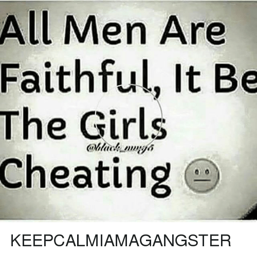 All Men Are Faithful It Be the Girls Cheating KEEPCALMIAMAGANGSTER