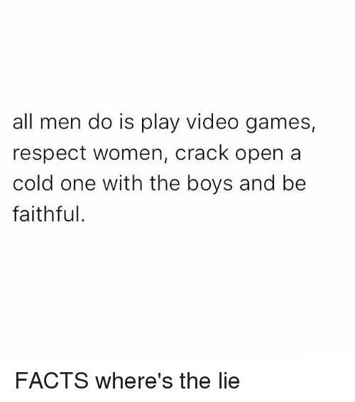 Facts, Funny, and Respect: all men do is play video games,  respect women, crack open a  cold one with the boys and be  faithful. FACTS where's the lie