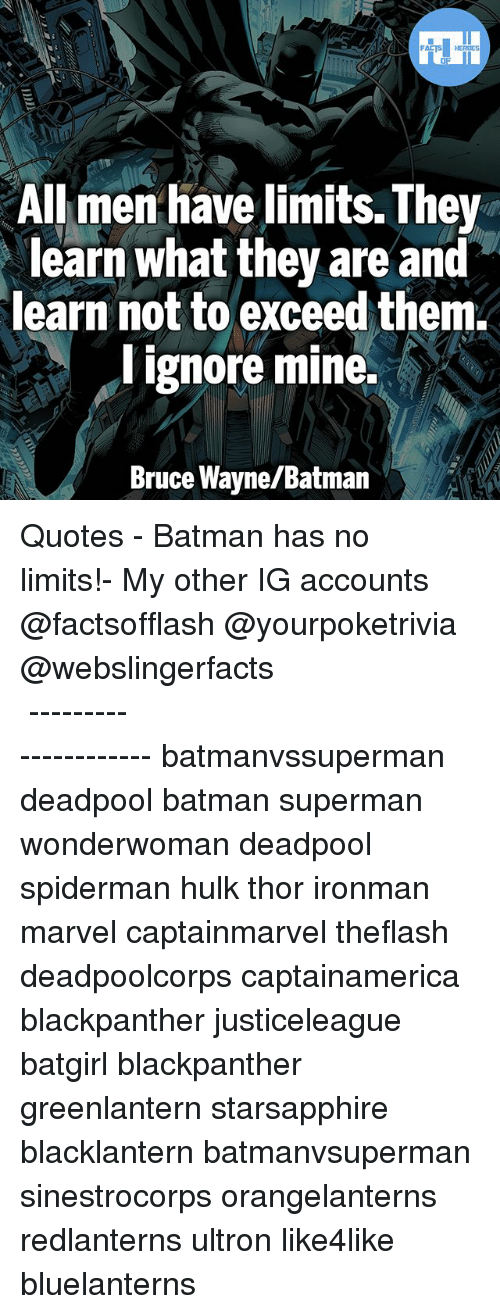 Batman, Memes, and Superman: All men have limits. They  learn what they are and  learn not to exceed them.  I ignore mine.  Bruce Wayne/Batman ▲Quotes▲ - Batman has no limits!- My other IG accounts @factsofflash @yourpoketrivia @webslingerfacts ⠀⠀⠀⠀⠀⠀⠀⠀⠀⠀⠀⠀⠀⠀⠀⠀⠀⠀⠀⠀⠀⠀⠀⠀⠀⠀⠀⠀⠀⠀⠀⠀⠀⠀⠀⠀ ⠀⠀--------------------- batmanvssuperman deadpool batman superman wonderwoman deadpool spiderman hulk thor ironman marvel captainmarvel theflash deadpoolcorps captainamerica blackpanther justiceleague batgirl blackpanther greenlantern starsapphire blacklantern batmanvsuperman sinestrocorps orangelanterns redlanterns ultron like4like bluelanterns