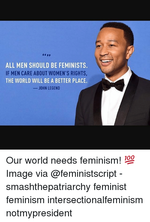 Feminism, John Legend, and Memes: ALL MEN SHOULD BE FEMINISTS  IF MEN CARE ABOUT WOMEN'S RIGHTS  THE WORLD WILL BE A BETTER PLACE.  -JOHN LEGEND Our world needs feminism! 💯 Image via @feministscript - smashthepatriarchy feminist feminism intersectionalfeminism notmypresident