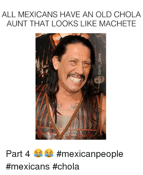 All Mexicans Have An Old Chola Aunt That Looks Like Machete Part 4