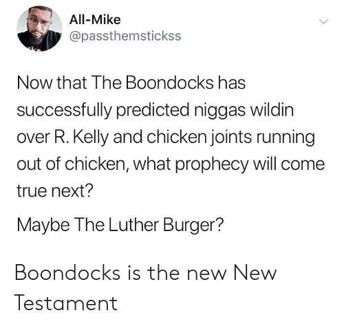 R. Kelly, The Boondocks, and True: All-Mike  @passthemstickss  Now that The Boondocks has  successfully predicted niggas wildin  over R. Kelly and chicken joints running  out of chicken, what prophecy will come  true next?  Maybe The Luther Burger?  > Boondocks is the new New Testament