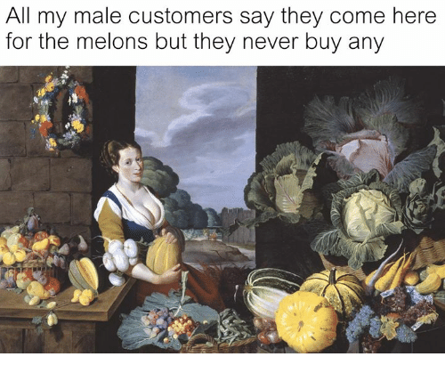 Classical Art, Never, and All: All my male customers say they come here  for the melons but they never buy any