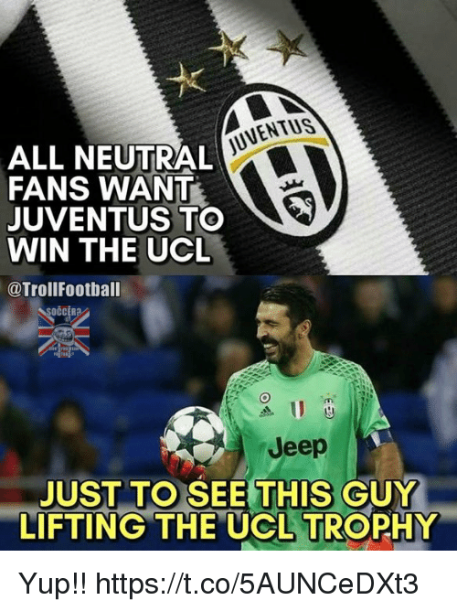 Football, Memes, and Soccer: ALL NEUTRAL  FANS WANT  A  JUVENTUS TO  WIN THE UCL  @Troll Football  SOCCER  Jeep  JUST TO SEE THIS GUY  LIFTING THE UCL TROPHY Yup!! https://t.co/5AUNCeDXt3