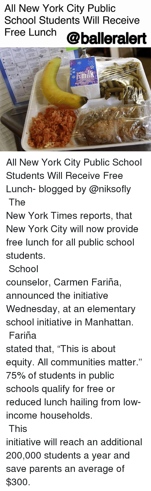 """Bailey Jay, Memes, and New York: All New York City Public  School Students Will Receive  Free Lunch @balleralert All New York City Public School Students Will Receive Free Lunch- blogged by @niksofly ⠀⠀⠀⠀⠀⠀⠀⠀⠀⠀⠀⠀⠀⠀⠀⠀⠀⠀⠀⠀⠀⠀⠀⠀⠀⠀⠀⠀⠀⠀⠀⠀⠀⠀⠀⠀ The New York Times reports, that New York City will now provide free lunch for all public school students. ⠀⠀⠀⠀⠀⠀⠀⠀⠀⠀⠀⠀⠀⠀⠀⠀⠀⠀⠀⠀⠀⠀⠀⠀⠀⠀⠀⠀⠀⠀⠀⠀⠀⠀⠀⠀ School counselor, Carmen Fariña, announced the initiative Wednesday, at an elementary school initiative in Manhattan. ⠀⠀⠀⠀⠀⠀⠀⠀⠀⠀⠀⠀⠀⠀⠀⠀⠀⠀⠀⠀⠀⠀⠀⠀⠀⠀⠀⠀⠀⠀⠀⠀⠀⠀⠀⠀ Fariña stated that, """"This is about equity. All communities matter."""" 75% of students in public schools qualify for free or reduced lunch hailing from low-income households. ⠀⠀⠀⠀⠀⠀⠀⠀⠀⠀⠀⠀⠀⠀⠀⠀⠀⠀⠀⠀⠀⠀⠀⠀⠀⠀⠀⠀⠀⠀⠀⠀⠀⠀⠀⠀ This initiative will reach an additional 200,000 students a year and save parents an average of $300."""