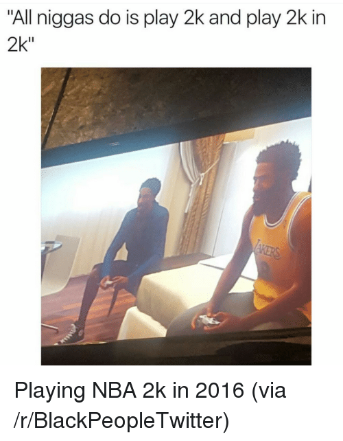"Blackpeopletwitter, Nba, and Nba 2k: ""All niggas do is play 2k and play 2k in  2k"" <p>Playing NBA 2k in 2016 (via /r/BlackPeopleTwitter)</p>"