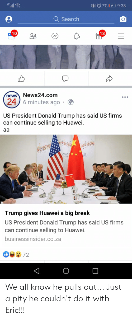 Blackpeopletwitter, Donald Trump, and Funny: all  o07% 9:38  Q Search  10  13  News24.com  6 minutes ago  news  24  US President Donald Trump has said US firms  can continue selling to Huawei  aa  AKA  20194  Trump gives Huawei a big break  US President Donald Trump has said US firms  can continue selling to Huawei.  businessinsider.co.za  ba972  о We all know he pulls out... Just a pity he couldn't do it with Eric!!!