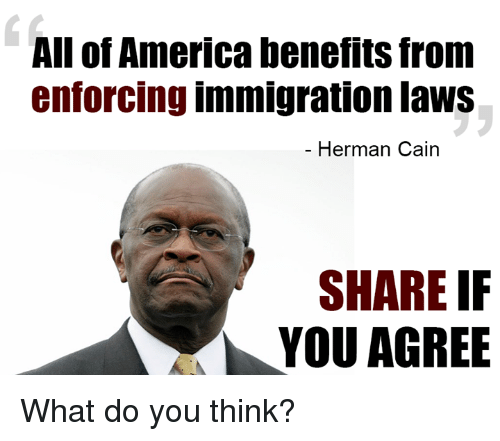 America, Memes, and Immigration: All of America benefits from  enforcing immigration laws  Herman Cain  SHARE IF  YOU AGREE What do you think?