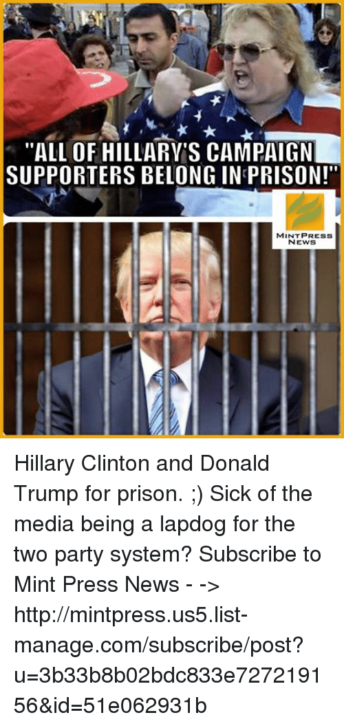 """Donald Trump, Hillary Clinton, and Memes: """"ALL OF HILLARY S CAMPAIGN  SUPPORTERS BELONG IN PRISON!""""  MINT PRESS  NEWS Hillary Clinton and Donald Trump for prison. ;)  Sick of the media being a lapdog for the two party system? Subscribe to Mint Press News - -> http://mintpress.us5.list-manage.com/subscribe/post?u=3b33b8b02bdc833e727219156&id=51e062931b"""