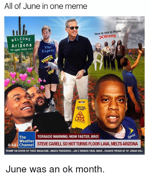 Af, Ironic, and Jay: All of June in one meme  @tank.sinatra  @adam.the creator  How to talk to Migos  XWrong  WELCOME  TO  Arizona  THE GRAND CANYON, STATE  The  Exper  A,  LAVA  int  TORNADO WARNING: MOW FASTER, BRO!  Spt  The  Weather  4:44 Channel  STEVE CARELL SO HOTTURNS FLOOR LAVA, MELTS ARIZONA  TRUMP ON COVER OF THICC MAGAZINE...MIGOS TRIGGERED.. .JAY-Z BRINGS TIDAL WAVE.. .CHANCE PROUD AF OF JONAH HILL June was an ok month.