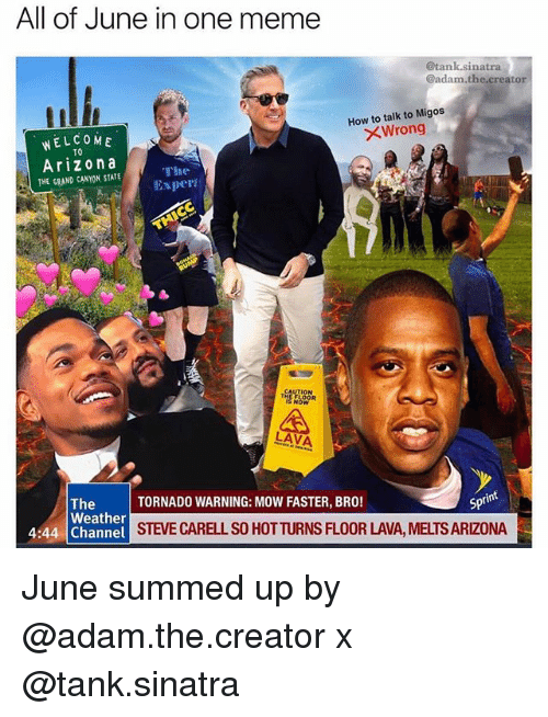 Meme, Migos, and Steve Carell: All of June in one meme  @tank.sinatra  @adam.the.creator  How to talk to Migos  WELCOME  Wrong  TO  Arizona  THE GRAND CANYON, STATE  The  Exper  CAUTION  LAVA  The  Weather  TORNADO WARNING: MOW FASTER, BRO!  Spt  4:44 Channel SIE  STEVE CARELL SO HOTTURNS FLOOR LAVA, MELTS ARIZONA June summed up by @adam.the.creator x @tank.sinatra