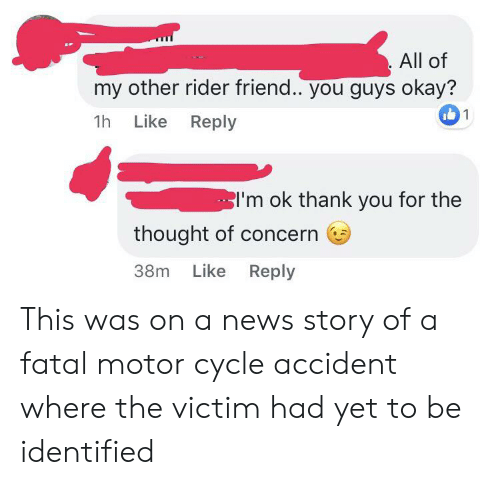 News, Thank You, and Okay: All of  my other rider friend.. you guys okay?  1  1h Like Reply  I'm ok thank you for the  thought of concern  Like Reply  38m This was on a news story of a fatal motor cycle accident where the victim had yet to be identified