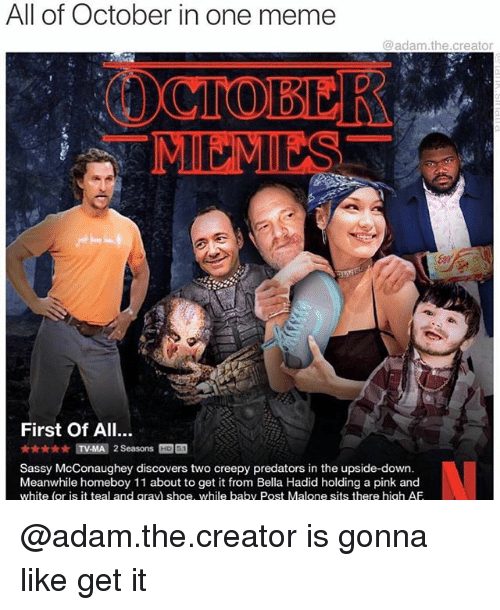 Af, Creepy, and Meme: All of October in one meme  @adam.the.creator  MEMES  First Of All..  Sassy McConaughey discovers two creepy predators in the upside-down  Meanwhile homeboy 11 about to get it from Bella Hadid holding a pink and  white (or is it teal and qravi shoe, while baby Post Malone sits there high AF @adam.the.creator is gonna like get it