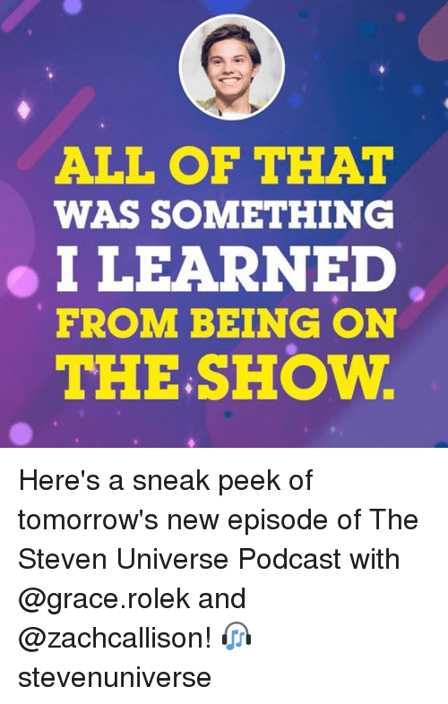 Memes, Steven Universe, and 🤖: ALL OF THAT  WAS SOMETHING  I LEARNED  FROM BEING ON  THE.SHOW Here's a sneak peek of tomorrow's new episode of The Steven Universe Podcast with @grace.rolek and @zachcallison! 🎧 stevenuniverse