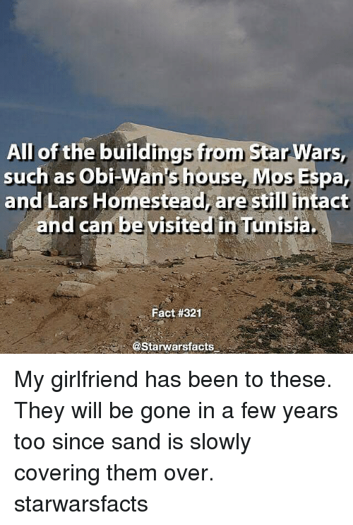 Memes, Star Wars, and House: All of the buildings from Star  Wars,  such as Obi-Wan's house, MosEspa,  and Lars Homestead, are stil intact  and can be visited in Tunisia  Fact #321  @Starwarsfacts My girlfriend has been to these. They will be gone in a few years too since sand is slowly covering them over. starwarsfacts