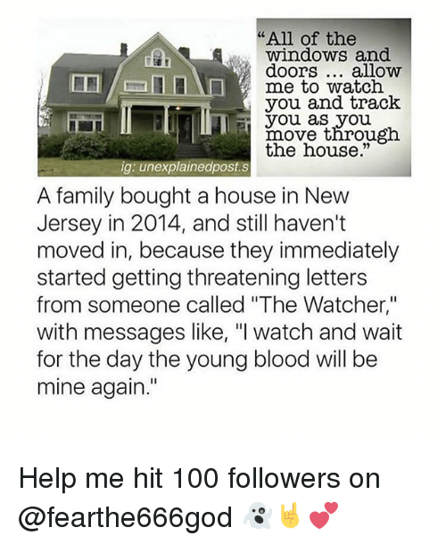 """Anaconda, Family, and Memes: """"All of the  windows and  doors... alloww  me to watch  you and track  you as you  rnovethrou  the house.""""  gh  ig: unexplainedpost.s  A family bought a house in New  Jersey in 2014, and still haven't  moved in, because they immediately  started getting threatening letters  from someone called """"The Watcher,""""  with messages like, """"I watch and wait  for the day the young blood will be  mine again."""" Help me hit 100 followers on @fearthe666god 👻🤘💕"""