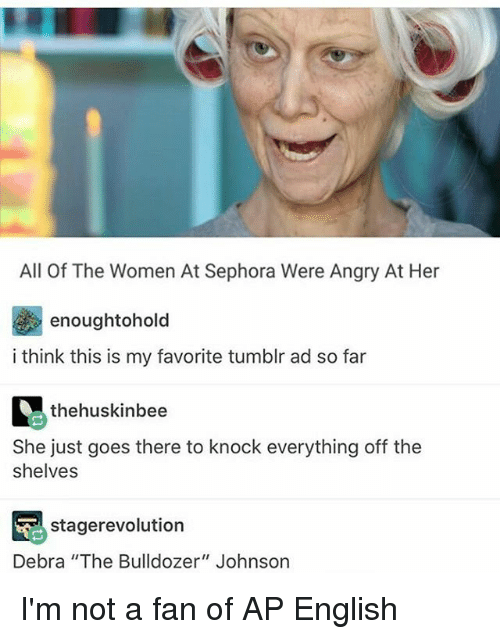 """Memes, Revolution, and Sephora: All Of The Women At Sephora Were Angry At Her  enoughtohold  i think this is my favorite tumblr ad so far  thehuskinbee  She just goes there to knock everything off the  shelves  stage revolution  Debra """"The Bulldozer"""" Johnson I'm not a fan of AP English"""