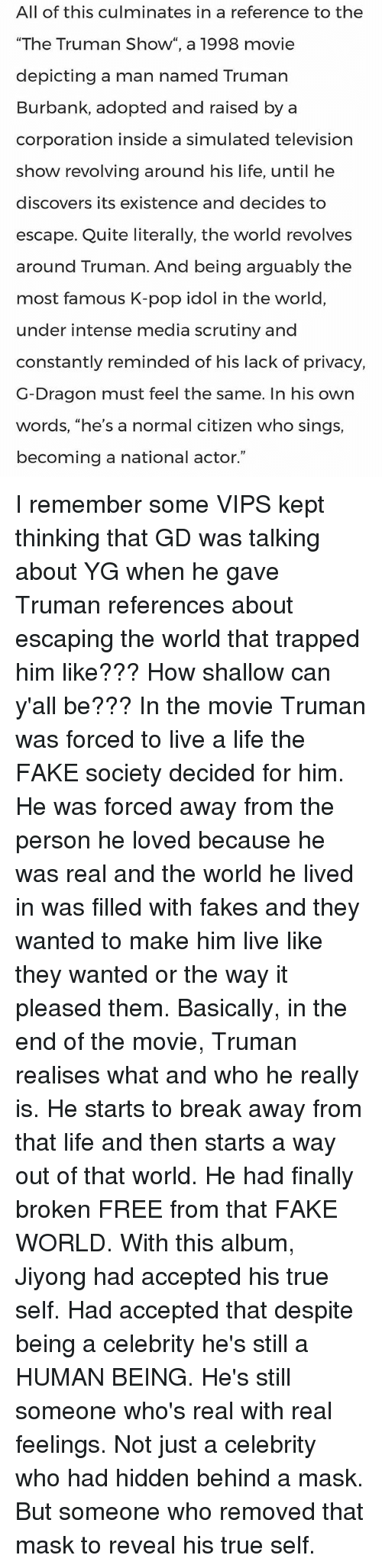 the fake life and world in the movie the truman show The delusion is named after the truman show in which truman, played by jim carey, is living a fake life his whole world is actually a big studio with hidden cameras everywhere his friends, family, and other people around him are all actors.