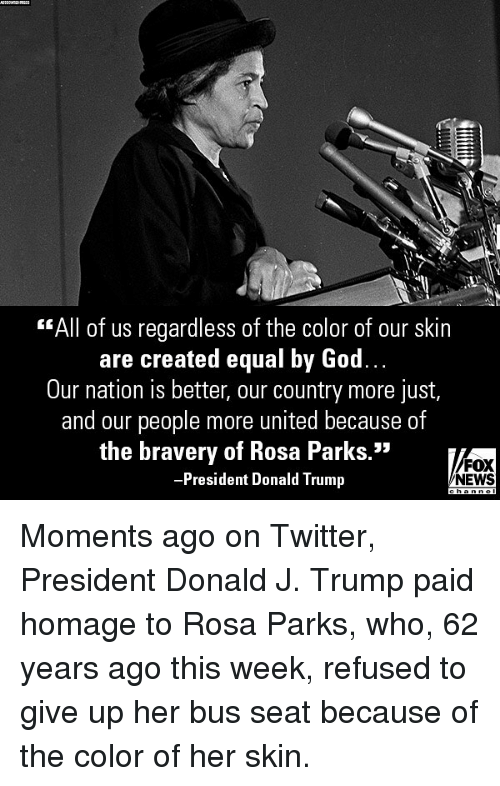 """Donald Trump, God, and Memes: """"All of us regardless of the color of our skin  are created equal by God.  Our nation is better, our country more just,  and our people more united because of  the bravery of Rosa Parks.""""  President Donald Trump  FOX  NEWS Moments ago on Twitter, President Donald J. Trump paid homage to Rosa Parks, who, 62 years ago this week, refused to give up her bus seat because of the color of her skin."""