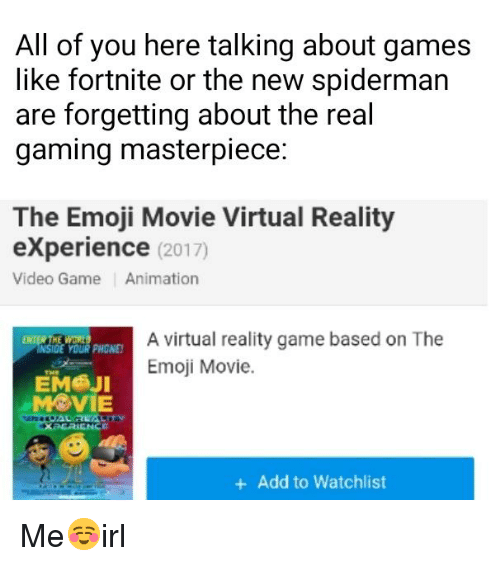 """Emoji, Phone, and Virtual Reality: All of you here talking about games  like fortnite or the new spiderman  are forgetting about the real  gaming masterpiece:  The Emoji Movie Virtual Reality  eXperience (2017)  Video Game Animation  A virtual reality game based on The  Emoji Movie.  YOUR PHONE  ЕМ@jl  """" MOVIE  +Add to Watchlist"""