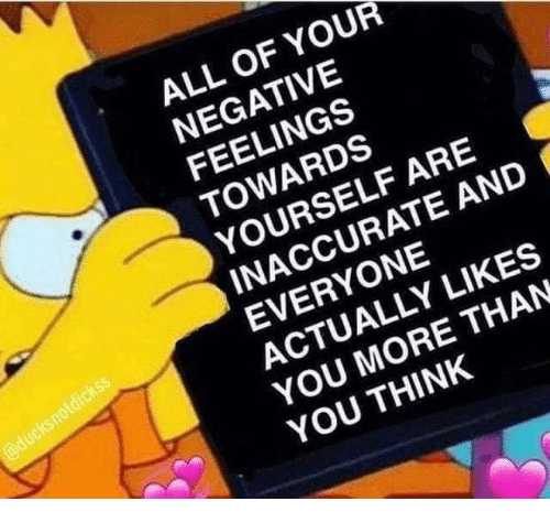 Think, All, and You: ALL OF YOUR  NEGATIVE  FEELINGS  TOWARDS  YOURSELF ARE  INACCURATE AND  EVERYONE  ACTUALLY LIKES  YOU MORE THAN  YOU THINK