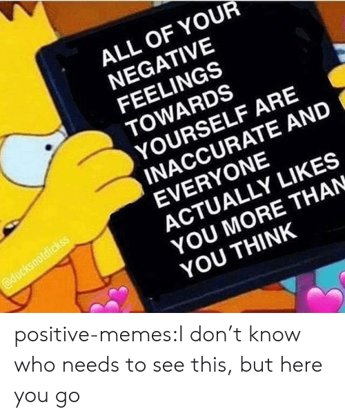 Memes, Tumblr, and Blog: ALL OF YOUR  NEGATIVE  FEELINGS  TOWARDS  YOURSELF ARE  INACCURATE AND  EVERYONE  ACTUALLY LIKES  YOU MORE THAN  YOU THINK positive-memes:I don't know who needs to see this, but here you go