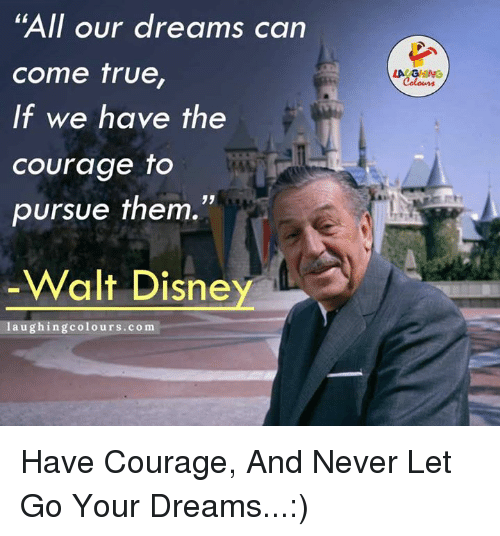 """True, Courageous, and Courage: """"All our dreams can  come true,  If we have the  courage to  pursue them.""""  Walt Disne  laughing colours.com  LA GHING Have Courage, And Never Let Go Your Dreams...:)"""