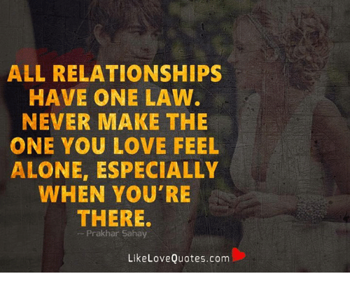 Being Alone, Love, and Memes: ALL RELATIONSHIPS  HAVE ONE LAW  NEVER MAKE THE  ONE YOU LOVE FEEL  ALONE, ESPECIALLY  WHEN YOU'RE  THERE.  -Prakhar Sahay  LikeLoveQuotes.com