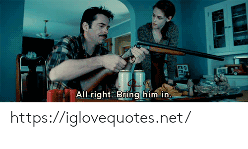 Net, Him, and All: All right. Bring him in. https://iglovequotes.net/