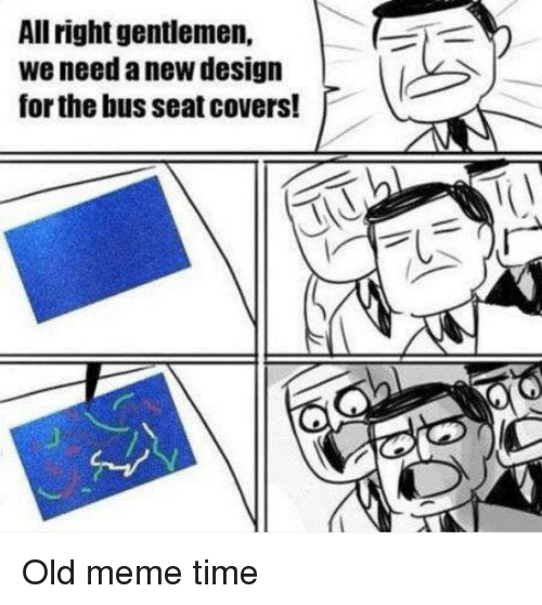Meme, Covers, and Time: All right gentlemen,  we need a new design  for the bus seat covers! Old meme time