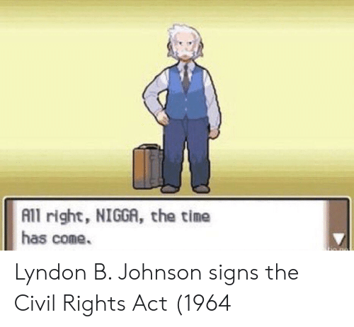Act, Signs, and Civil Rights: All right, NIGGA, the tine  has come. Lyndon B. Johnson signs the Civil Rights Act (1964