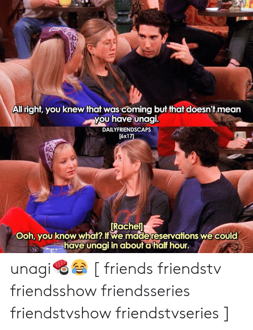 Friends, Memes, and Mean: All right, you knew that was coming but that doesn't mean  you have unagi.  DAILYFRIENDSCAPS  [6x17  Rachel  Ooh, you know what I we made reservations we could  have unagi in about a hal hour. unagi🍣😂 [ friends friendstv friendsshow friendsseries friendstvshow friendstvseries ]