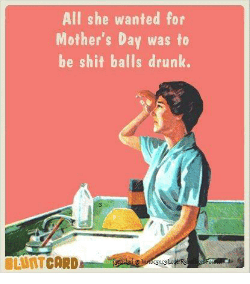 To Wanted Was Drunk Shit Meme Balls On Mother's Me me Be All Card For She Dank Day