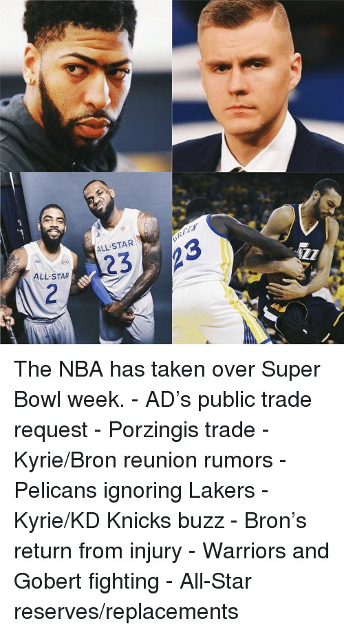 All Star, New York Knicks, and Los Angeles Lakers: ALL-STAR\  ALL STAR The NBA has taken over Super Bowl week.  - AD's public trade request - Porzingis trade - Kyrie/Bron reunion rumors - Pelicans ignoring Lakers - Kyrie/KD Knicks buzz - Bron's return from injury - Warriors and Gobert fighting - All-Star reserves/replacements