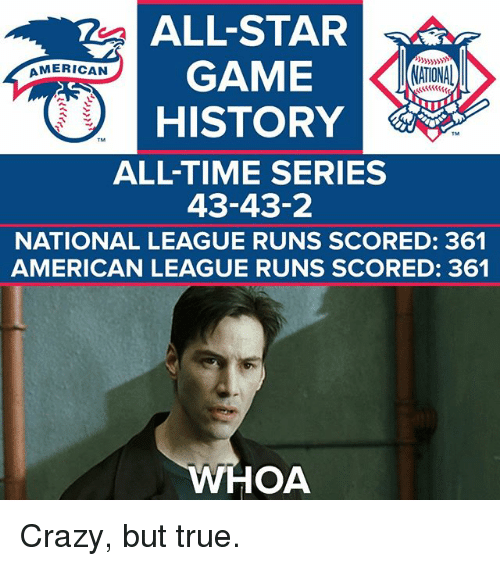 All Star, Crazy, and Memes: ALL-STAR  GAMECATONAD  AMERICAN  NATIONA  HISTORY  TM  ALL-TIME SERIES  43-43-2  NATIONAL LEAGUE RUNS SCORED: 361  AMERICAN LEAGUE RUNS SCORED: 361  HOA Crazy, but true.