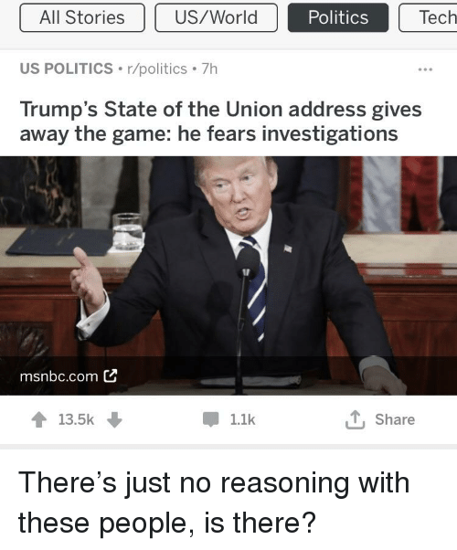 Politics, State of the Union Address, and The Game: All Stories  Politics  Tech  US POLITICS r/politics 7h  Trump's State of the Union address gives  away the game: he fears investigations  msnbc.com C  13.5k  Share  1.1k