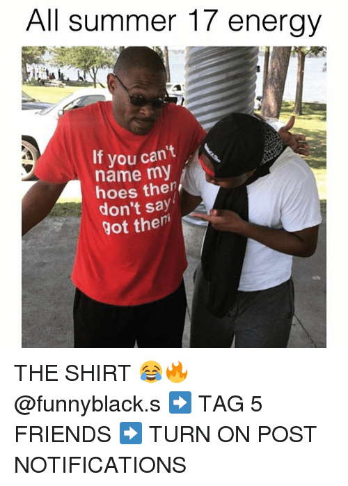 Energy, Friends, and Hoes: All summer 17 energy  If you can't  name my  A hoes then  don't say  got them THE SHIRT 😂🔥 @funnyblack.s ➡️ TAG 5 FRIENDS ➡️ TURN ON POST NOTIFICATIONS