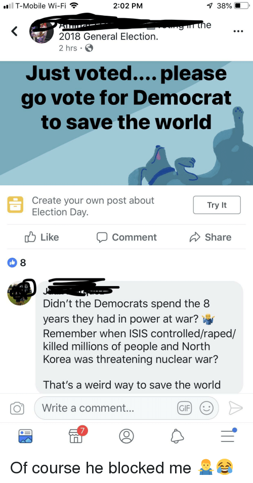 Gif, Isis, and North Korea: all T-Mobile Wi-Fi  2:02 PM  38%  2018 General Election.  2 hrs  Just voted.... please  go vote for Democrat  to save the world  Create your own post about  Like  Comment  Share  8  Didn't the Democrats spend the 8  years they had in power at war?  Remember when ISIS controlled/raped/  killed millions of people and North  Korea was threatening nuclear war?  That's a weird way to save the world  Write a comment...  GIF  7