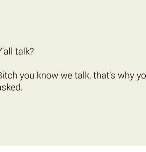 Bitch, Memes, and Yo: 'all talk?  Bitch you know we talk, that's why yo  asked