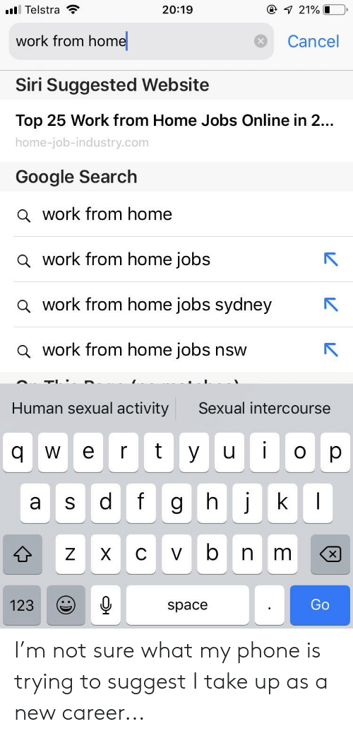 Google, Phone, and Siri: all Telstra  20:19  work from home  Cancel  Siri Suggested Website  Top 25 Work from Home Jobs Online in 2...  home-job-industry.com  Google Search  Q work from home  Q work from home jobs  a work from home jobs sydney  a work from home jobs nsw  Human sexual activity  Sexual intercourse  ulo  a s dfg hj k  123space I'm not sure what my phone is trying to suggest I take up as a new career...