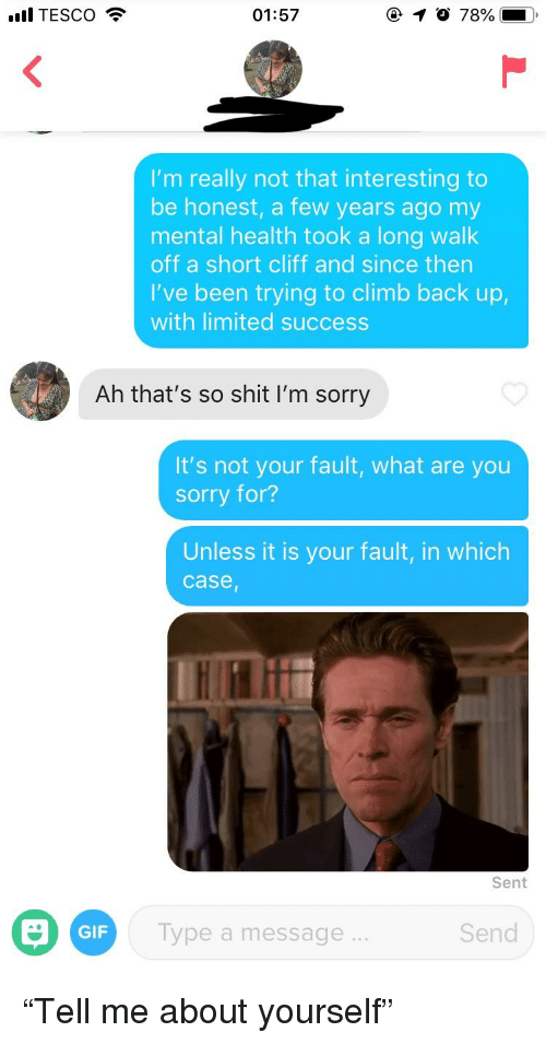 Gif, Shit, and Sorry: all TESCO  01:57  I'm really not that interesting to  be honest, a few years ago my  mental health took a long walk  off a short cliff and since then  I've been trying to climb back up,  with limited success  Ah that's so shit I'm sorry  It's not your fault, what are you  sorry for?  Unless it is your fault, in which  case  Sent  GIF  ype a message  Send