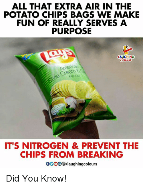 Potato, All That, and Indianpeoplefacebook: ALL THAT EXTRA AIR IN THE  POTATO CHIPS BAGS WE MAKE  FUN OF REALLY SERVES A  PURPOSE  AUGHING  Cream&  IT'S NITROGEN & PREVENT THE  CHIPS FROM BREAKING  0000 /laughingcolours Did You Know!