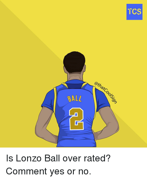 Memes, 🤖, and Tcs: ALL  @thatCo  TCS Is Lonzo Ball over rated? Comment yes or no.