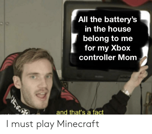 Minecraft, Xbox, and House: All the battery's  in the house  belong to me  for my Xbox  controller Mom  and that's a fact I must play Minecraft