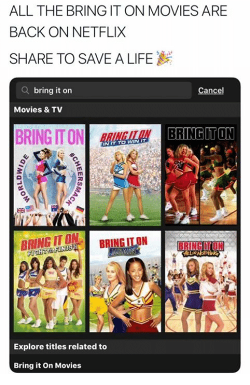 Life, Movies, and Netflix: ALL THE BRING IT ON MOVIES ARE  BACK ON NETFLIX  SHARE TO SAVE A LIFE  Q bring it on  Cancel  Movies & TV  BRING IT ONLA  BRINGUTON  TO  WIN IT  BRING IT ON  BRING ITON  Explore titles related to  Bring it On Movies