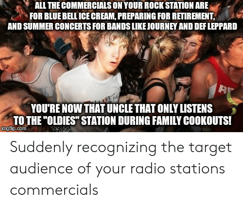 "Family, Radio, and Target: ALL THE COMMERCIALS ON YOUR ROCK STATION ARE  FOR BLUE BELL ICE CREAM, PREPARING FOR RETIREMENT,  AND SUMMER CONCERTS FOR BANDS LIKEJOURNEY AND DEF LEPPARD  32  YOU RE NOW THAT UNCLE THAT ONLY LISTENS  TO THE ""OLDIES"" STATION DURING FAMILY COOKOUTS!  mgflip.com Suddenly recognizing the target audience of your radio stations commercials"